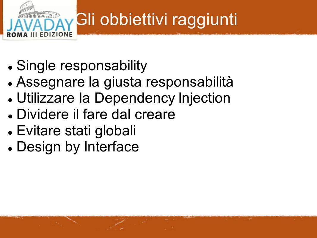 Gli obbiettivi raggiunti Single responsability Assegnare la giusta responsabilità Utilizzare la Dependency Injection Dividere il fare dal creare Evitare stati globali Design by Interface