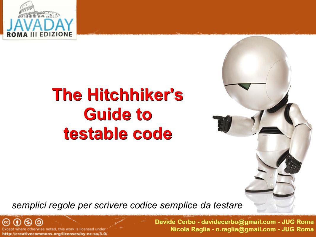 Davide Cerbo - davidecerbo@gmail.com - JUG Roma Nicola Raglia - n.raglia@gmail.com - JUG Roma The Hitchhiker s Guide to testable code semplici regole per scrivere codice semplice da testare The Hitchhiker s Guide to testable code