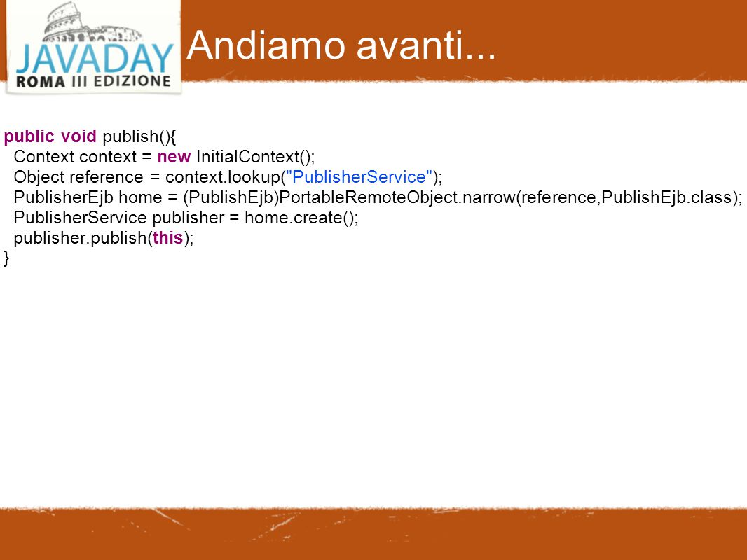 Andiamo avanti... public void publish(){ Context context = new InitialContext(); Object reference = context.lookup(