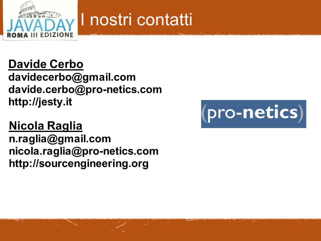 I nostri contatti Davide Cerbo davidecerbo@gmail.com davide.cerbo@pro-netics.com http://jesty.it Nicola Raglia n.raglia@gmail.com nicola.raglia@pro-ne