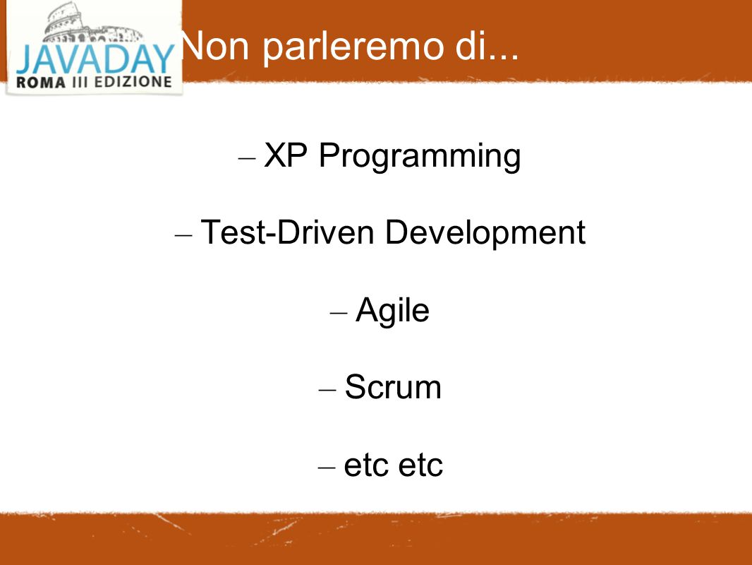 Non parleremo di... – XP Programming – Test-Driven Development – Agile – Scrum – etc etc