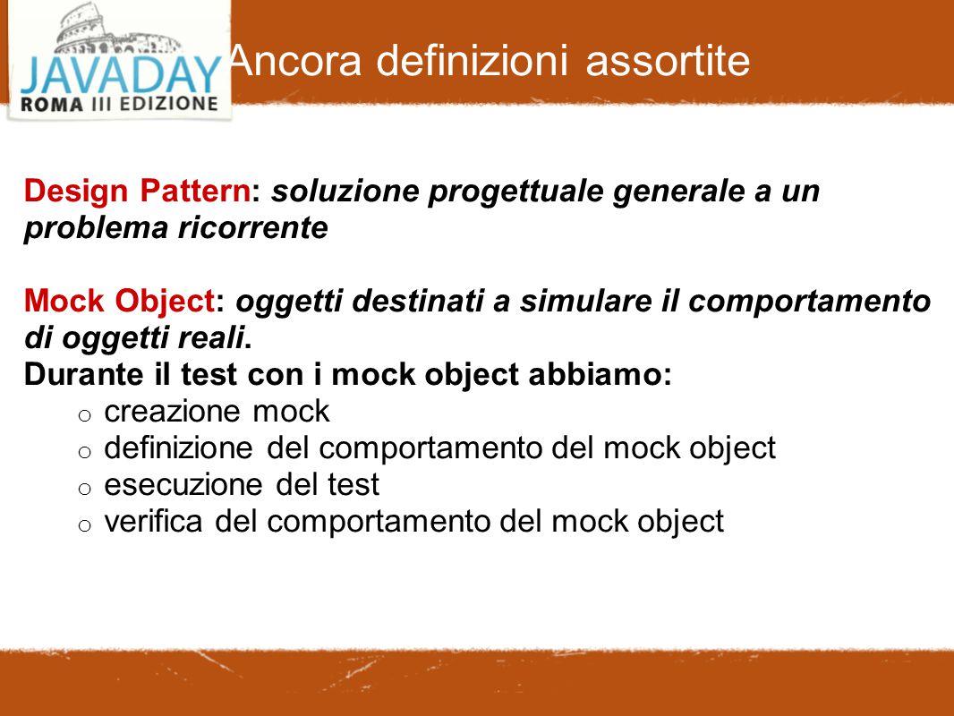 Ancora definizioni assortite Design Pattern: soluzione progettuale generale a un problema ricorrente Mock Object: oggetti destinati a simulare il comportamento di oggetti reali.