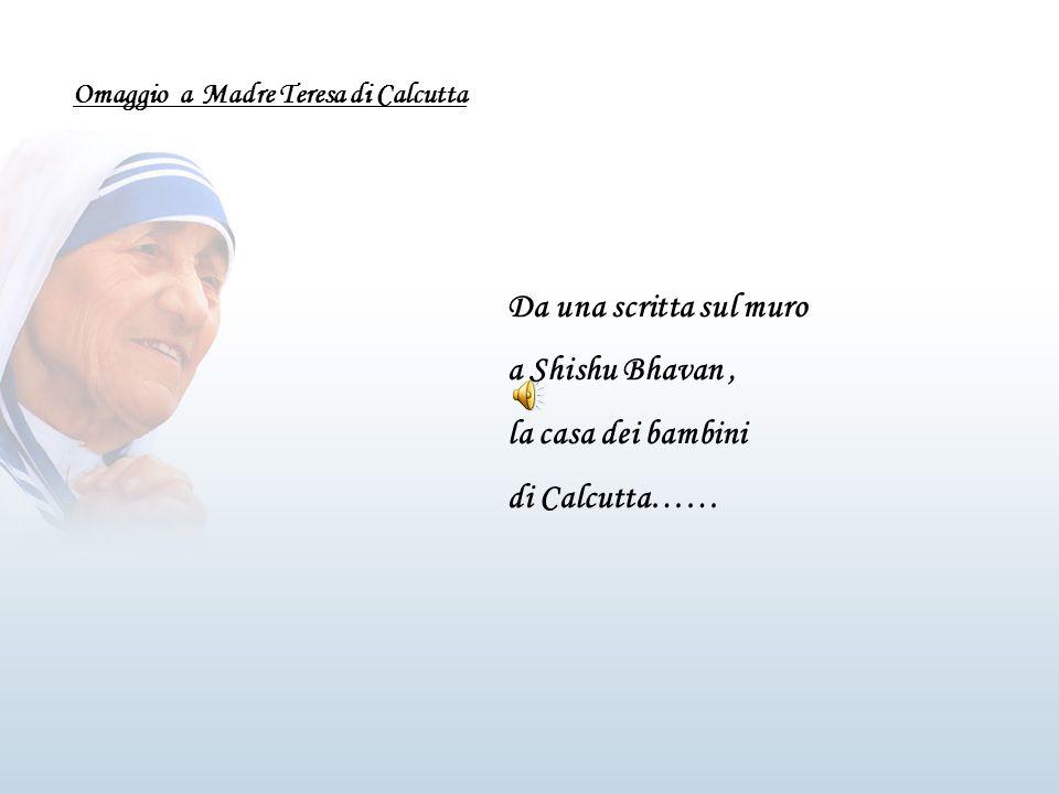 Omaggio a Madre Teresa di Calcutta Da una scritta sul muro a Shishu Bhavan, la casa dei bambini di Calcutta……
