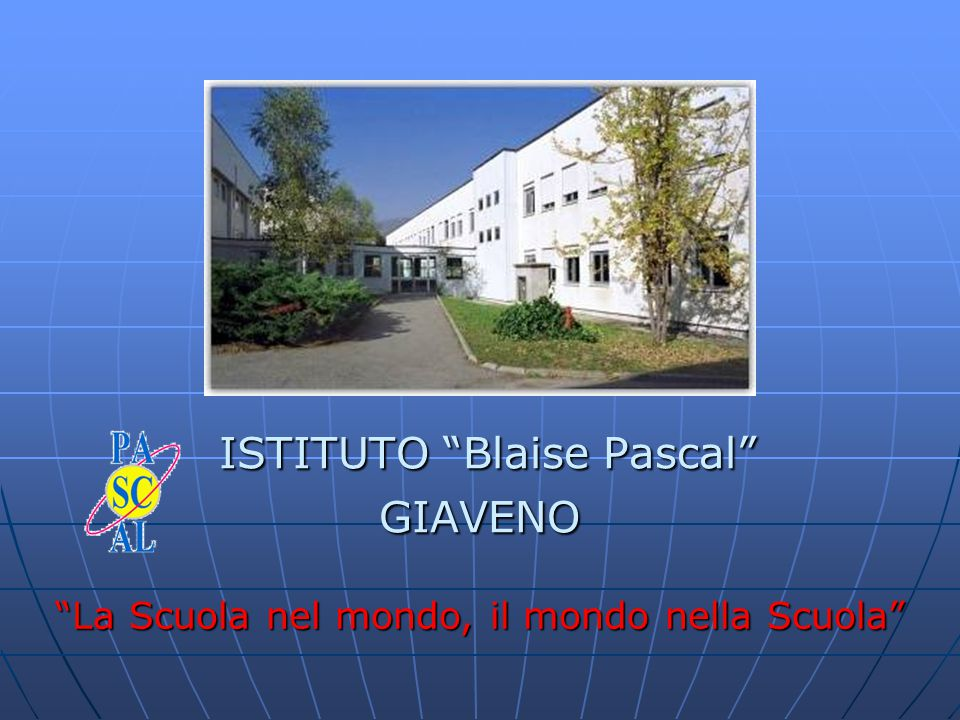 """ISTITUTO """"Blaise Pascal"""" GIAVENO ISTITUTO """"Blaise Pascal"""" GIAVENO """"La Scuola nel mondo, il mondo nella Scuola"""""""