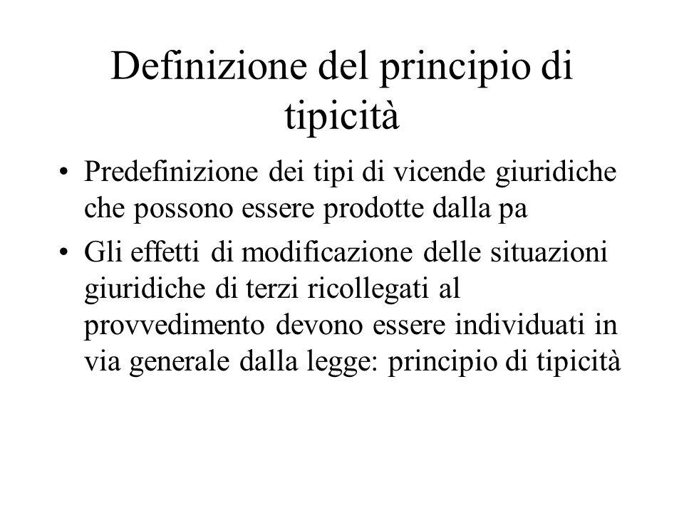 Definizione del principio di tipicità Predefinizione dei tipi di vicende giuridiche che possono essere prodotte dalla pa Gli effetti di modificazione delle situazioni giuridiche di terzi ricollegati al provvedimento devono essere individuati in via generale dalla legge: principio di tipicità