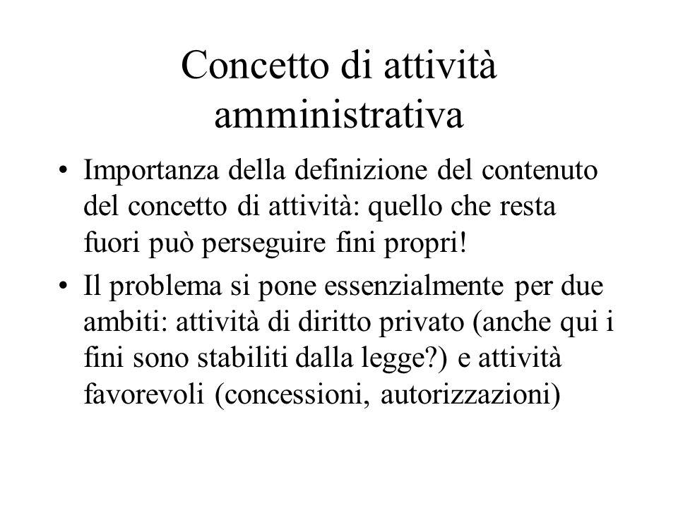 Concetto di attività amministrativa Importanza della definizione del contenuto del concetto di attività: quello che resta fuori può perseguire fini propri.