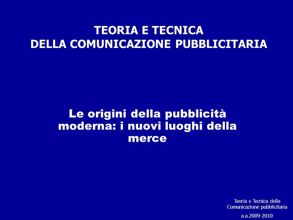 TEORIA E TECNICA DELLA COMUNICAZIONE PUBBLICITARIA Le origini della pubblicità moderna: i nuovi luoghi della merce Teoria e Tecnica della Comunicazion