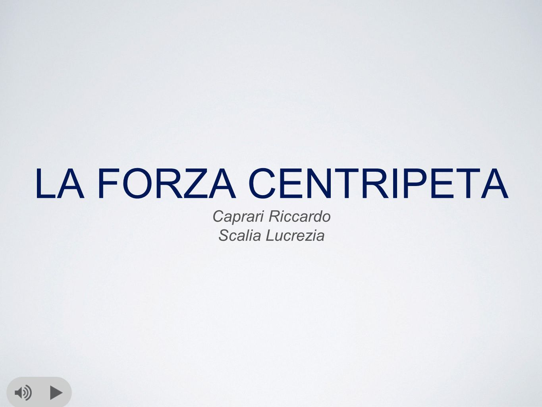 LA FORZA CENTRIPETA Caprari Riccardo Scalia Lucrezia