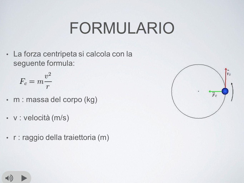 FORMULARIO La forza centripeta si calcola con la seguente formula: m : massa del corpo (kg) v : velocità (m/s) r : raggio della traiettoria (m)