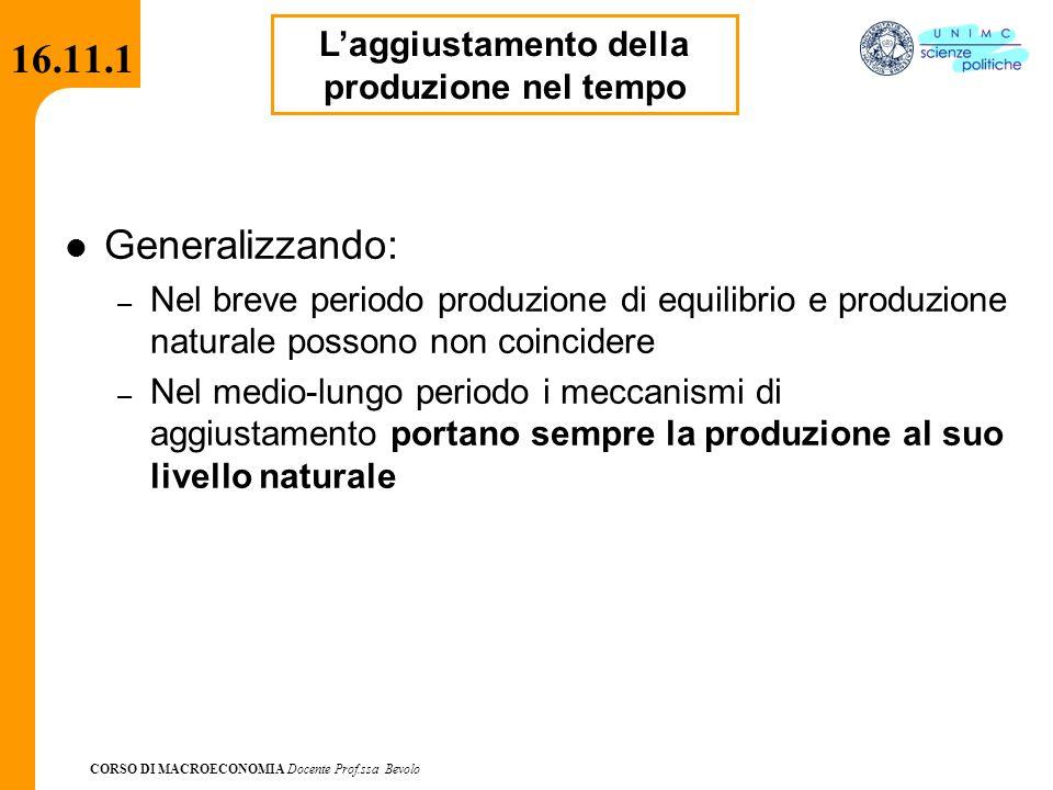 CORSO DI MACROECONOMIA Docente Prof.ssa Bevolo 16.11.1 Generalizzando: – Nel breve periodo produzione di equilibrio e produzione naturale possono non