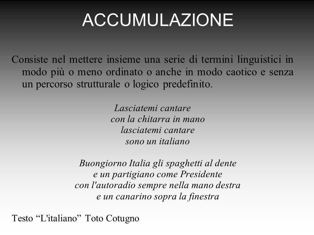 ACCUMULAZIONE Consiste nel mettere insieme una serie di termini linguistici in modo più o meno ordinato o anche in modo caotico e senza un percorso strutturale o logico predefinito.