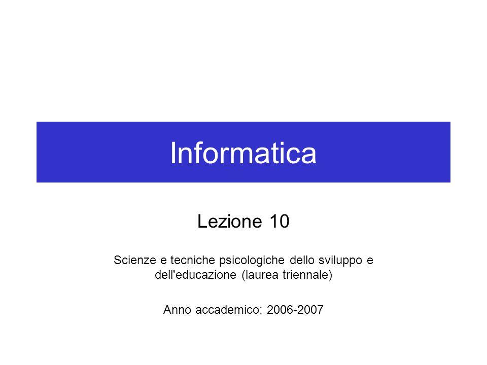 Informatica Lezione 10 Scienze e tecniche psicologiche dello sviluppo e dell educazione (laurea triennale) Anno accademico: 2006-2007