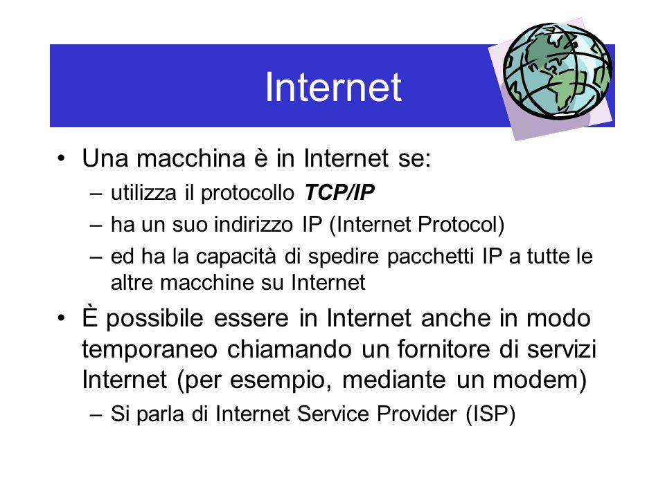 Internet Una macchina è in Internet se: –utilizza il protocollo TCP/IP –ha un suo indirizzo IP (Internet Protocol) –ed ha la capacità di spedire pacchetti IP a tutte le altre macchine su Internet È possibile essere in Internet anche in modo temporaneo chiamando un fornitore di servizi Internet (per esempio, mediante un modem) –Si parla di Internet Service Provider (ISP)