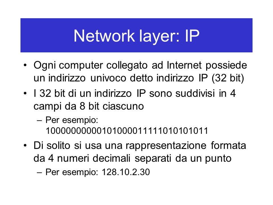 Network layer: IP Ogni computer collegato ad Internet possiede un indirizzo univoco detto indirizzo IP (32 bit) I 32 bit di un indirizzo IP sono suddivisi in 4 campi da 8 bit ciascuno –Per esempio: 10000000000101000011111010101011 Di solito si usa una rappresentazione formata da 4 numeri decimali separati da un punto –Per esempio: 128.10.2.30