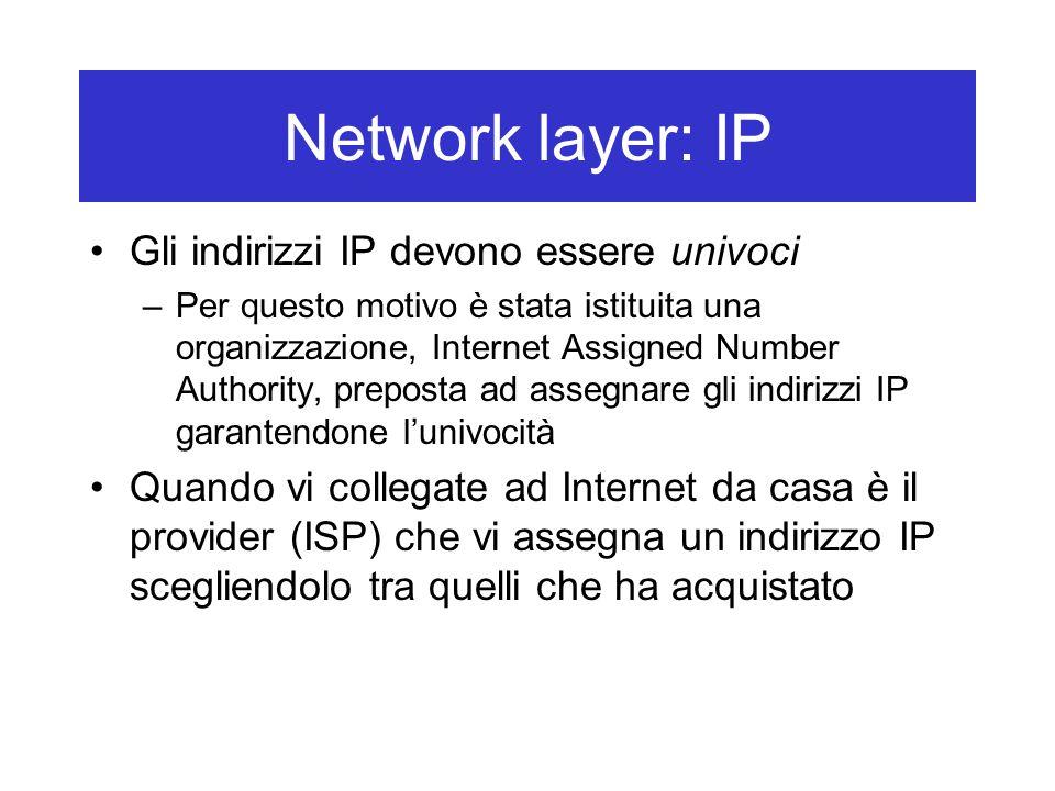 Network layer: IP Gli indirizzi IP devono essere univoci –Per questo motivo è stata istituita una organizzazione, Internet Assigned Number Authority, preposta ad assegnare gli indirizzi IP garantendone l'univocità Quando vi collegate ad Internet da casa è il provider (ISP) che vi assegna un indirizzo IP scegliendolo tra quelli che ha acquistato
