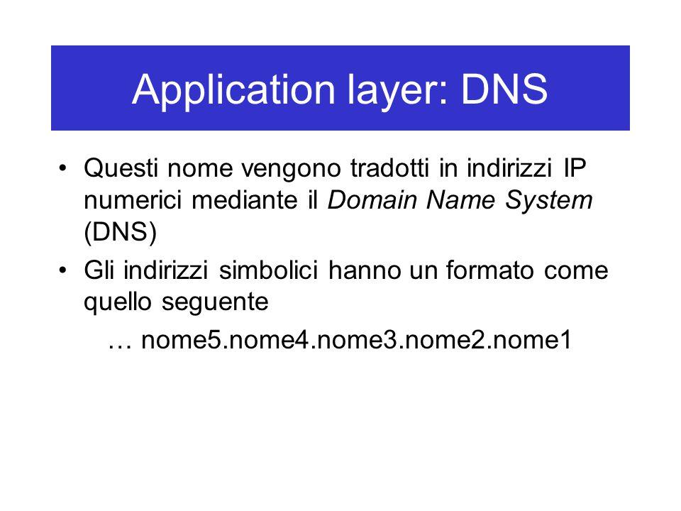 Application layer: DNS Questi nome vengono tradotti in indirizzi IP numerici mediante il Domain Name System (DNS) Gli indirizzi simbolici hanno un formato come quello seguente … nome5.nome4.nome3.nome2.nome1