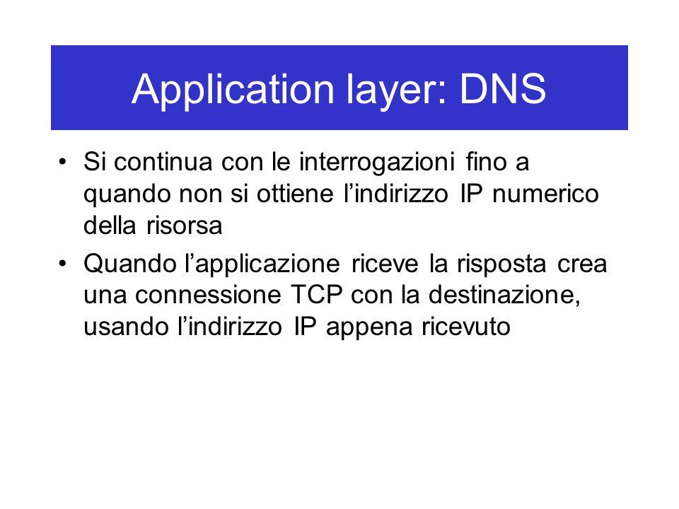 Application layer: DNS Si continua con le interrogazioni fino a quando non si ottiene l'indirizzo IP numerico della risorsa Quando l'applicazione riceve la risposta crea una connessione TCP con la destinazione, usando l'indirizzo IP appena ricevuto