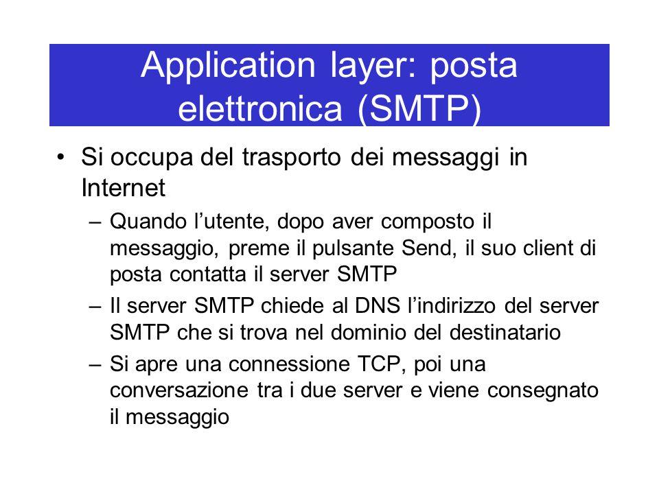 Application layer: posta elettronica (SMTP) Si occupa del trasporto dei messaggi in Internet –Quando l'utente, dopo aver composto il messaggio, preme il pulsante Send, il suo client di posta contatta il server SMTP –Il server SMTP chiede al DNS l'indirizzo del server SMTP che si trova nel dominio del destinatario –Si apre una connessione TCP, poi una conversazione tra i due server e viene consegnato il messaggio