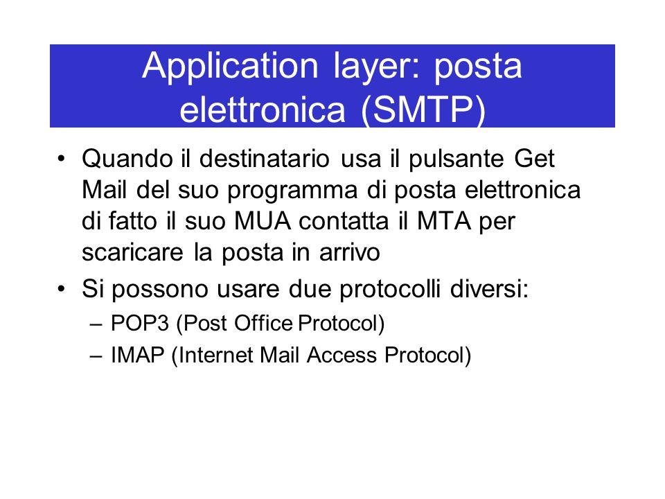 Application layer: posta elettronica (SMTP) Quando il destinatario usa il pulsante Get Mail del suo programma di posta elettronica di fatto il suo MUA contatta il MTA per scaricare la posta in arrivo Si possono usare due protocolli diversi: –POP3 (Post Office Protocol) –IMAP (Internet Mail Access Protocol)