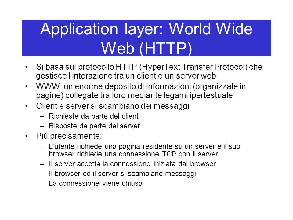Application layer: World Wide Web (HTTP) Si basa sul protocollo HTTP (HyperText Transfer Protocol) che gestisce l'interazione tra un client e un server web WWW: un enorme deposito di informazioni (organizzate in pagine) collegate tra loro mediante legami ipertestuale Client e server si scambiano dei messaggi –Richieste da parte del client –Risposte da parte del server Più precisamente: –L'utente richiede una pagina residente su un server e il suo browser richiede una connessione TCP con il server –Il server accetta la connessione iniziata dal browser –Il browser ed il server si scambiano messaggi –La connessione viene chiusa
