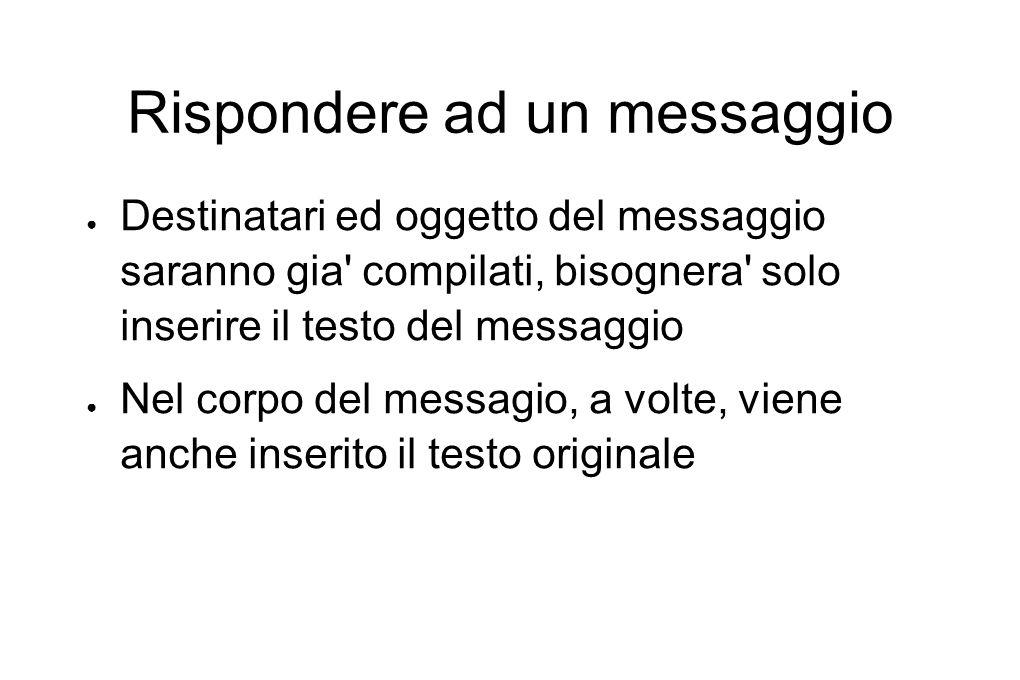 Rispondere ad un messaggio ● Destinatari ed oggetto del messaggio saranno gia' compilati, bisognera' solo inserire il testo del messaggio ● Nel corpo