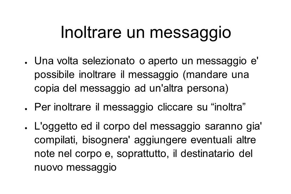 Inoltrare un messaggio ● Una volta selezionato o aperto un messaggio e' possibile inoltrare il messaggio (mandare una copia del messaggio ad un'altra