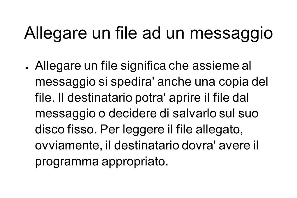 Allegare un file ad un messaggio ● Allegare un file significa che assieme al messaggio si spedira' anche una copia del file. Il destinatario potra' ap