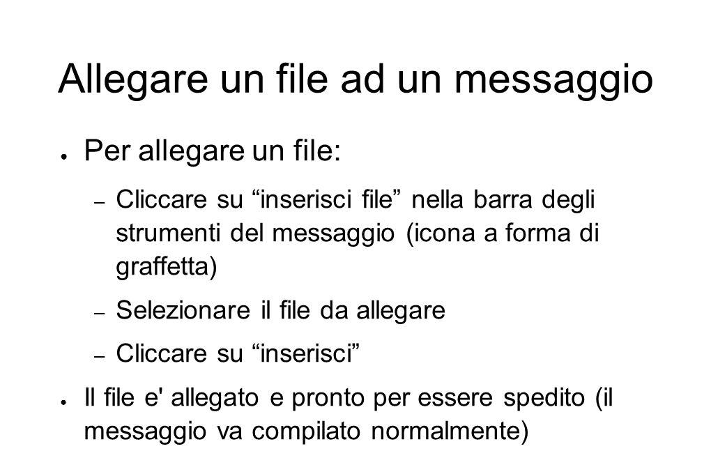 """Allegare un file ad un messaggio ● Per allegare un file: – Cliccare su """"inserisci file"""" nella barra degli strumenti del messaggio (icona a forma di gr"""