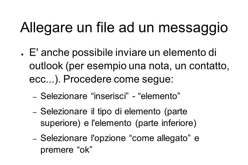 Allegare un file ad un messaggio ● E' anche possibile inviare un elemento di outlook (per esempio una nota, un contatto, ecc...). Procedere come segue