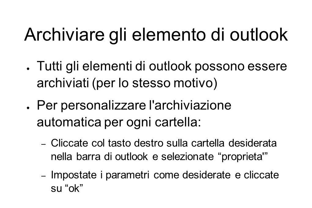 Archiviare gli elemento di outlook ● Tutti gli elementi di outlook possono essere archiviati (per lo stesso motivo) ● Per personalizzare l'archiviazio
