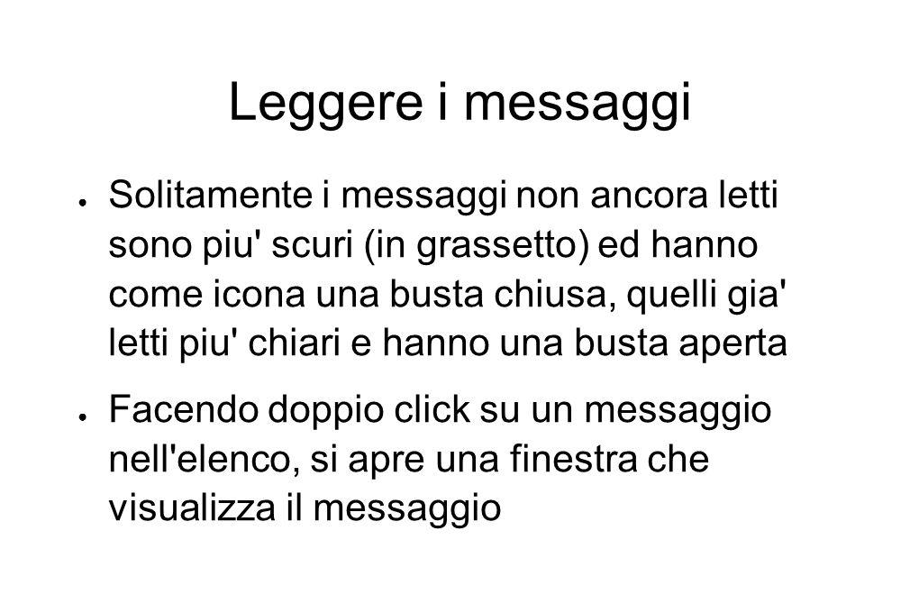 Leggere i messaggi ● Solitamente i messaggi non ancora letti sono piu' scuri (in grassetto) ed hanno come icona una busta chiusa, quelli gia' letti pi