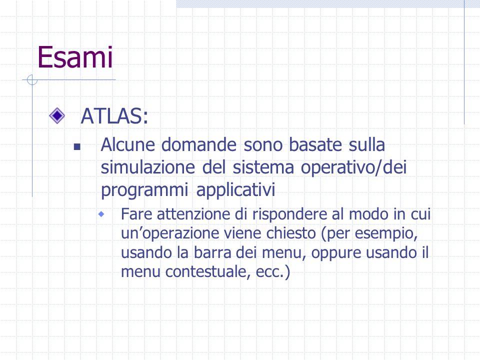 Esami ATLAS: Alcune domande sono basate sulla simulazione del sistema operativo/dei programmi applicativi  Fare attenzione di rispondere al modo in cui un'operazione viene chiesto (per esempio, usando la barra dei menu, oppure usando il menu contestuale, ecc.)