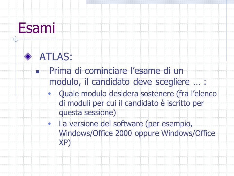 Esami ATLAS: Prima di cominciare l'esame di un modulo, il candidato deve scegliere … :  Quale modulo desidera sostenere (fra l'elenco di moduli per cui il candidato è iscritto per questa sessione)  La versione del software (per esempio, Windows/Office 2000 oppure Windows/Office XP)