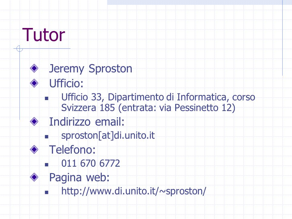 Tutor Jeremy Sproston Ufficio: Ufficio 33, Dipartimento di Informatica, corso Svizzera 185 (entrata: via Pessinetto 12) Indirizzo email: sproston[at]di.unito.it Telefono: 011 670 6772 Pagina web: http://www.di.unito.it/~sproston/