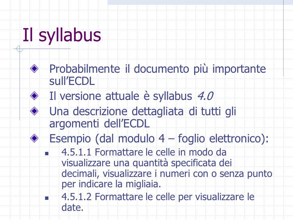 Il syllabus Probabilmente il documento più importante sull'ECDL Il versione attuale è syllabus 4.0 Una descrizione dettagliata di tutti gli argomenti dell'ECDL Esempio (dal modulo 4 – foglio elettronico): 4.5.1.1 Formattare le celle in modo da visualizzare una quantità specificata dei decimali, visualizzare i numeri con o senza punto per indicare la migliaia.