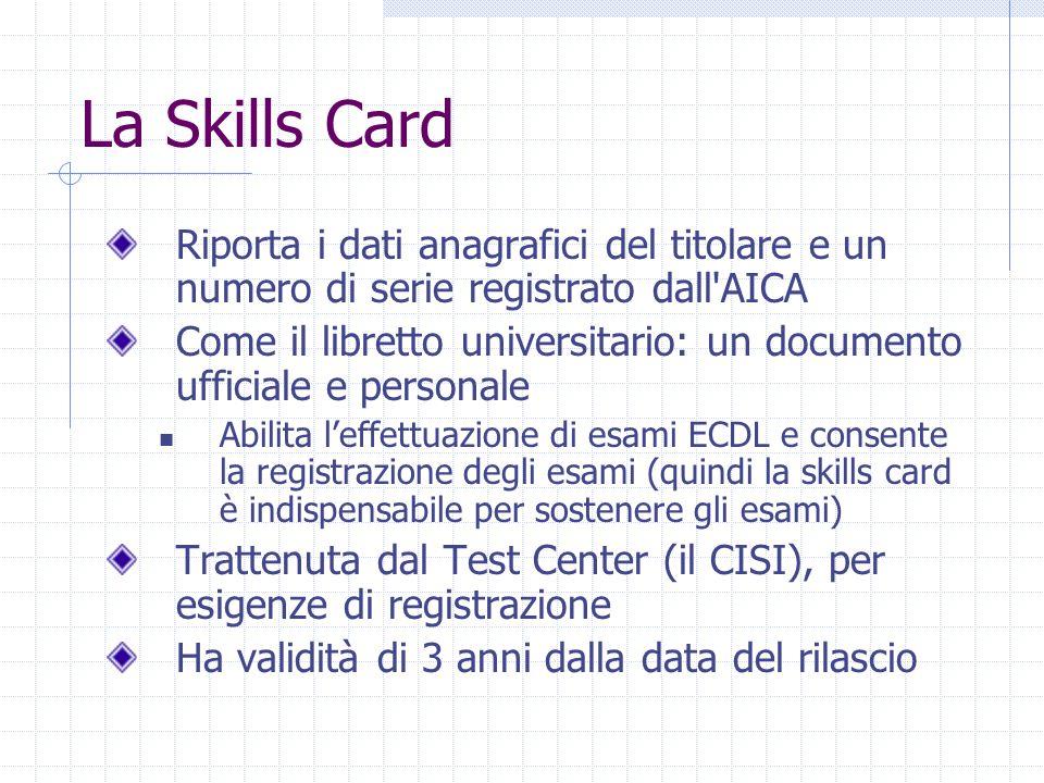 La Skills Card Riporta i dati anagrafici del titolare e un numero di serie registrato dall AICA Come il libretto universitario: un documento ufficiale e personale Abilita l'effettuazione di esami ECDL e consente la registrazione degli esami (quindi la skills card è indispensabile per sostenere gli esami) Trattenuta dal Test Center (il CISI), per esigenze di registrazione Ha validità di 3 anni dalla data del rilascio