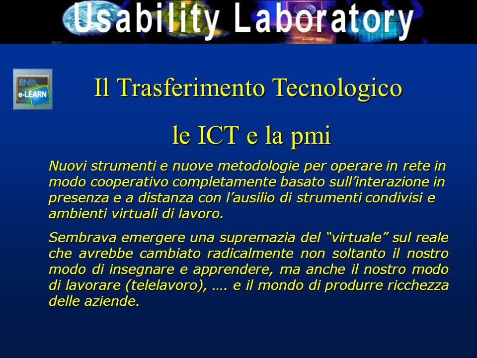 Il Trasferimento Tecnologico le ICT e la pmi le ICT e la pmi Nuovi strumenti e nuove metodologie per operare in rete in modo cooperativo completamente basato sull'interazione in presenza e a distanza con l'ausilio di strumenti condivisi e ambienti virtuali di lavoro.
