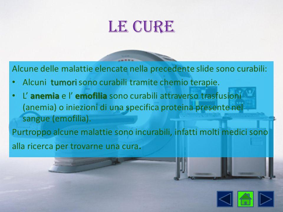 Le cure Alcune delle malattie elencate nella precedente slide sono curabili: tumori Alcuni tumori sono curabili tramite chemio terapie. anemiaemofilia