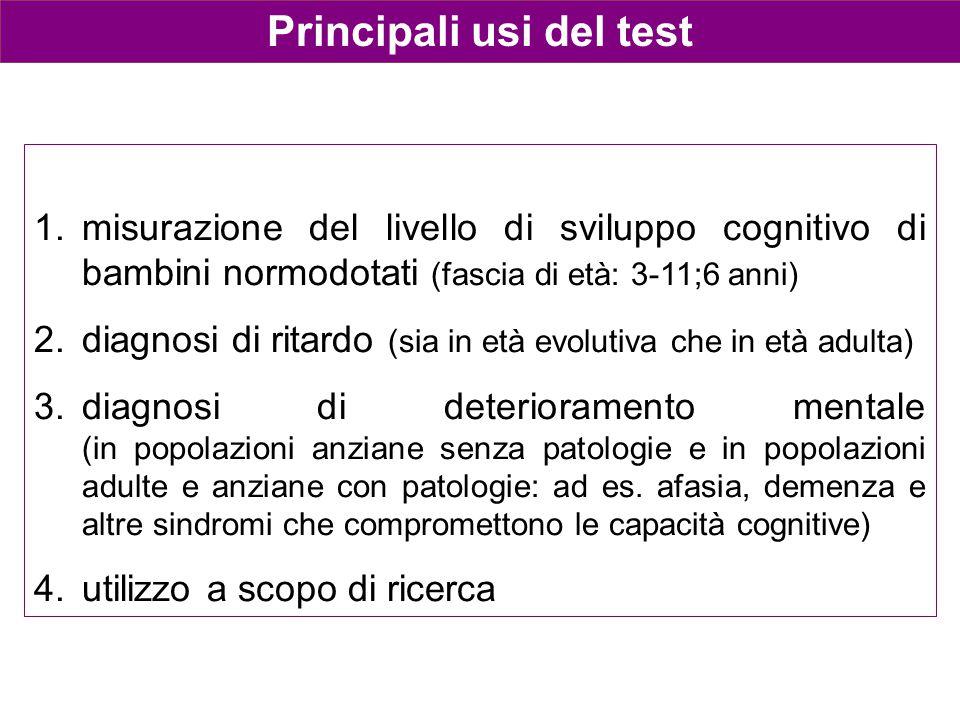 Principali usi del test 1.misurazione del livello di sviluppo cognitivo di bambini normodotati (fascia di età: 3-11;6 anni) 2.diagnosi di ritardo (sia