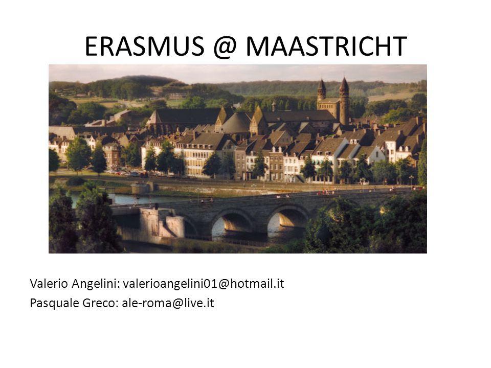 ERASMUS @ MAASTRICHT Valerio Angelini: valerioangelini01@hotmail.it Pasquale Greco: ale-roma@live.it