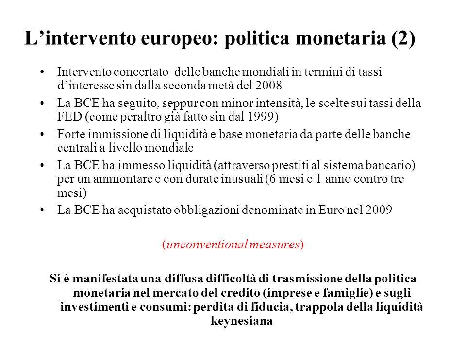 L'intervento europeo: politica monetaria (2) Intervento concertato delle banche mondiali in termini di tassi d'interesse sin dalla seconda metà del 2008 La BCE ha seguito, seppur con minor intensità, le scelte sui tassi della FED (come peraltro già fatto sin dal 1999) Forte immissione di liquidità e base monetaria da parte delle banche centrali a livello mondiale La BCE ha immesso liquidità (attraverso prestiti al sistema bancario) per un ammontare e con durate inusuali (6 mesi e 1 anno contro tre mesi) La BCE ha acquistato obbligazioni denominate in Euro nel 2009 (unconventional measures) Si è manifestata una diffusa difficoltà di trasmissione della politica monetaria nel mercato del credito (imprese e famiglie) e sugli investimenti e consumi: perdita di fiducia, trappola della liquidità keynesiana