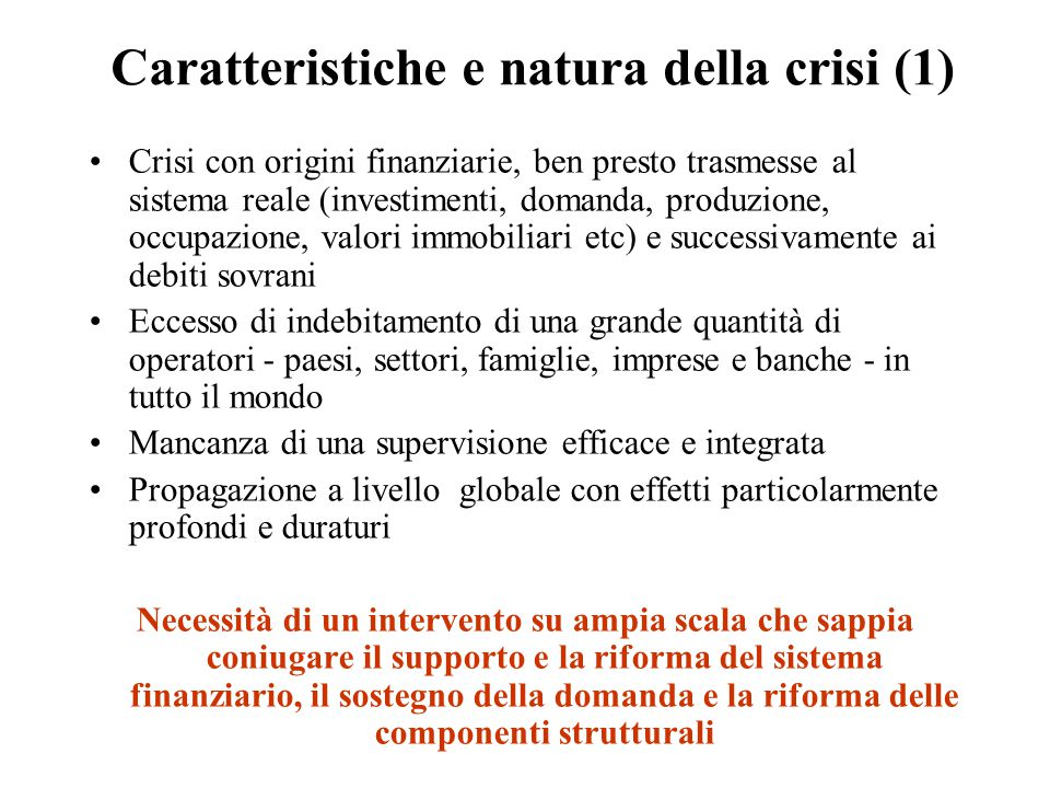 Caratteristiche e natura della crisi (1) Crisi con origini finanziarie, ben presto trasmesse al sistema reale (investimenti, domanda, produzione, occu