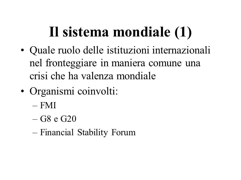 Il sistema mondiale (1) Quale ruolo delle istituzioni internazionali nel fronteggiare in maniera comune una crisi che ha valenza mondiale Organismi coinvolti: –FMI –G8 e G20 –Financial Stability Forum