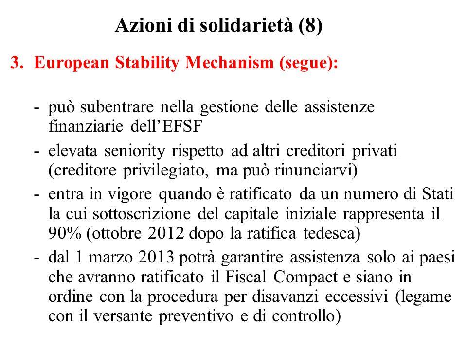 Azioni di solidarietà (8) 3.European Stability Mechanism (segue): -può subentrare nella gestione delle assistenze finanziarie dell'EFSF -elevata seniority rispetto ad altri creditori privati (creditore privilegiato, ma può rinunciarvi) -entra in vigore quando è ratificato da un numero di Stati la cui sottoscrizione del capitale iniziale rappresenta il 90% (ottobre 2012 dopo la ratifica tedesca) -dal 1 marzo 2013 potrà garantire assistenza solo ai paesi che avranno ratificato il Fiscal Compact e siano in ordine con la procedura per disavanzi eccessivi (legame con il versante preventivo e di controllo)