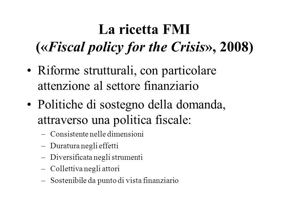 La ricetta FMI («Fiscal policy for the Crisis», 2008) Riforme strutturali, con particolare attenzione al settore finanziario Politiche di sostegno della domanda, attraverso una politica fiscale: –Consistente nelle dimensioni –Duratura negli effetti –Diversificata negli strumenti –Collettiva negli attori –Sostenibile da punto di vista finanziario