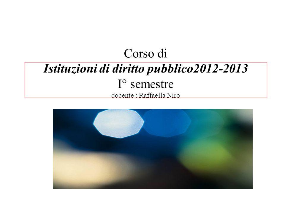 Corso di Istituzioni di diritto pubblico2012-2013 I° semestre docente : Raffaella Niro Introduzione al corso: a)Perché un corso di istituzioni di diritto pubblico .