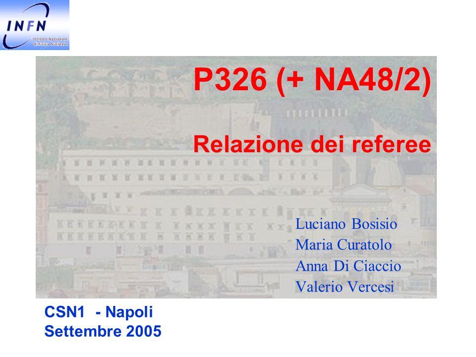 NA48/P326 Referee CSN1 Napoli - Settembre 2005 2 NA48 / 2  Programma della presa dati terminato  Nessuna richiesta di fascio per il 2006  Raccolti > 2x10 9 eventi K 3  ± che mettono l'esperimento in grado di raggiungere la precisione attesa su A g  Slope asymmetry sensibile alla violazione diretta di CP  La collaborazione italiana è ben impegnata su vari fronti delle analisi, anche con contributi molto originali  Analisi di nostra responsabilità a buon punto, come rispecchiato dal grado di soddisfazione medio delle milestones  Risultato inatteso sulla lunghezza di scattering del sistema  nel decadimento K    0  0    Interferenza fra l'ampiezza diretta del decadimento e quella di rescattering visibile nello spettro di massa invariante dei due pioni neutri  Misura di a 0 -a 2 in accordo con le predizioni teoriche  I risultati preliminari sul valore di A g per i decadimenti in tre pioni carichi e in due neutri+un carico sono già disponibili  I referee esprimono soddisfazione per l'impegno espresso dalla Collaborazione  Solo Perugia continua con la sigla EPSI (sulle Dotazioni) con 3 FEQ  Richieste assolutamente in linea con l'attività di analisi prevista  MI: 3 k€, ME: 20 k€, CO: 3 k€  Finanziamento dei Common Fund dell'esperimento secondo piano approvato  Nel 2006 previsto un contributo INFN di 15 K€ (cfr 70 K€ nel 2005)