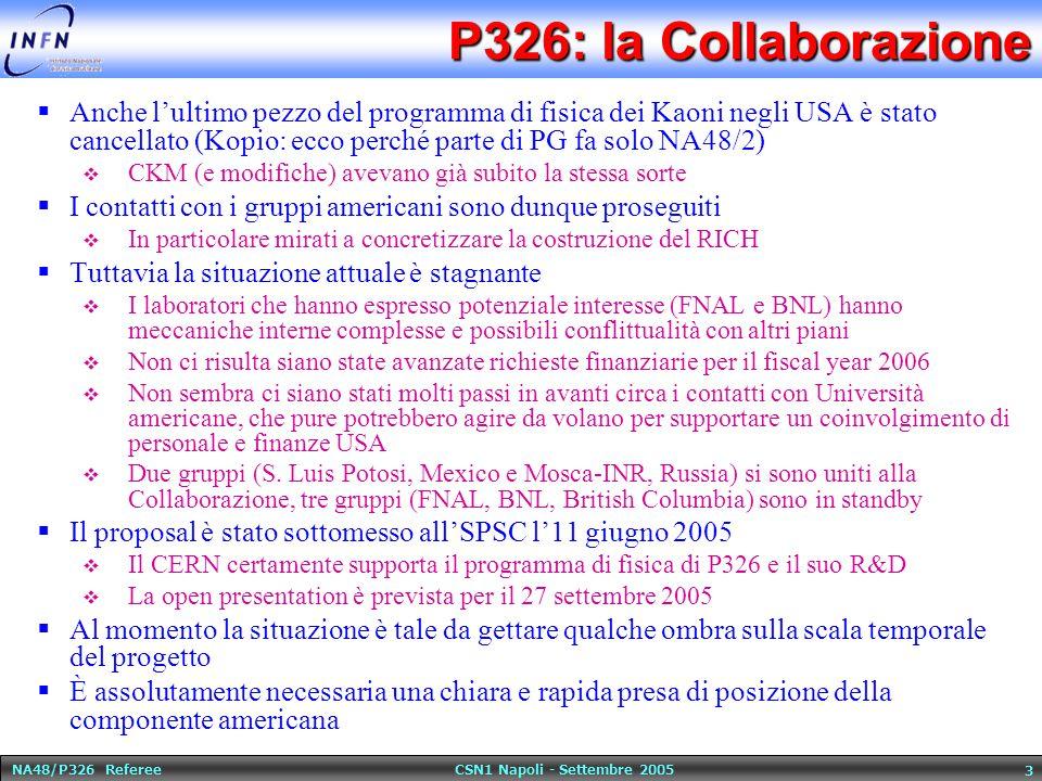 NA48/P326 Referee CSN1 Napoli - Settembre 2005 3 P326: la Collaborazione  Anche l'ultimo pezzo del programma di fisica dei Kaoni negli USA è stato cancellato (Kopio: ecco perché parte di PG fa solo NA48/2)  CKM (e modifiche) avevano già subito la stessa sorte  I contatti con i gruppi americani sono dunque proseguiti  In particolare mirati a concretizzare la costruzione del RICH  Tuttavia la situazione attuale è stagnante  I laboratori che hanno espresso potenziale interesse (FNAL e BNL) hanno meccaniche interne complesse e possibili conflittualità con altri piani  Non ci risulta siano state avanzate richieste finanziarie per il fiscal year 2006  Non sembra ci siano stati molti passi in avanti circa i contatti con Università americane, che pure potrebbero agire da volano per supportare un coinvolgimento di personale e finanze USA  Due gruppi (S.