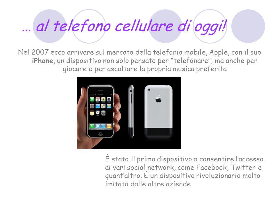 … al telefono cellulare di oggi! Nel 2007 ecco arrivare sul mercato della telefonia mobile, Apple, con il suo iPhone, un dispositivo non solo pensato
