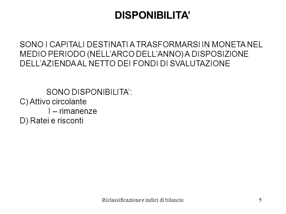Riclassificazione e indici di bilancio5 DISPONIBILITA' SONO I CAPITALI DESTINATI A TRASFORMARSI IN MONETA NEL MEDIO PERIODO (NELL'ARCO DELL'ANNO) A DISPOSIZIONE DELL'AZIENDA AL NETTO DEI FONDI DI SVALUTAZIONE SONO DISPONIBILITA': C) Attivo circolante I – rimanenze D) Ratei e risconti